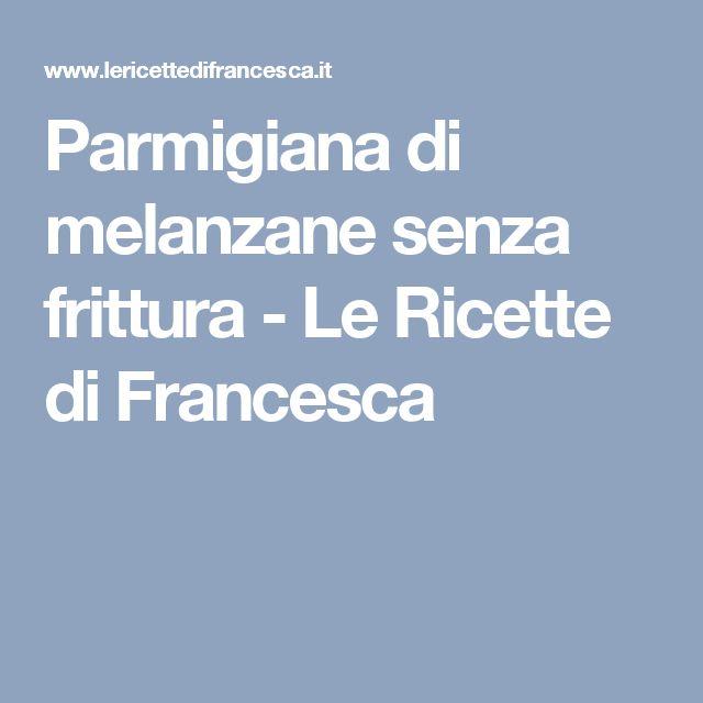 Parmigiana di melanzane senza frittura - Le Ricette di Francesca