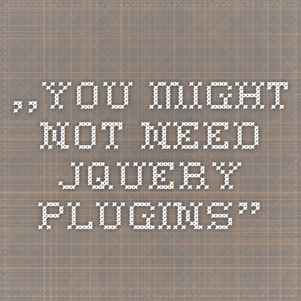 """YOU MIGHT NOT NEED JQUERY PLUGINS"""