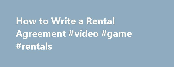 How to Write a Rental Agreement #video #game #rentals http://rental.remmont.com/how-to-write-a-rental-agreement-video-game-rentals/  #rental agreement sample # How to Write a Rental Agreement Renting any type of property, such as a home or car, should inspire you to draft a rental agreement. The agreement is a basic contract that will state the facts about the property and individuals involved in the transaction. In the event that your renter...
