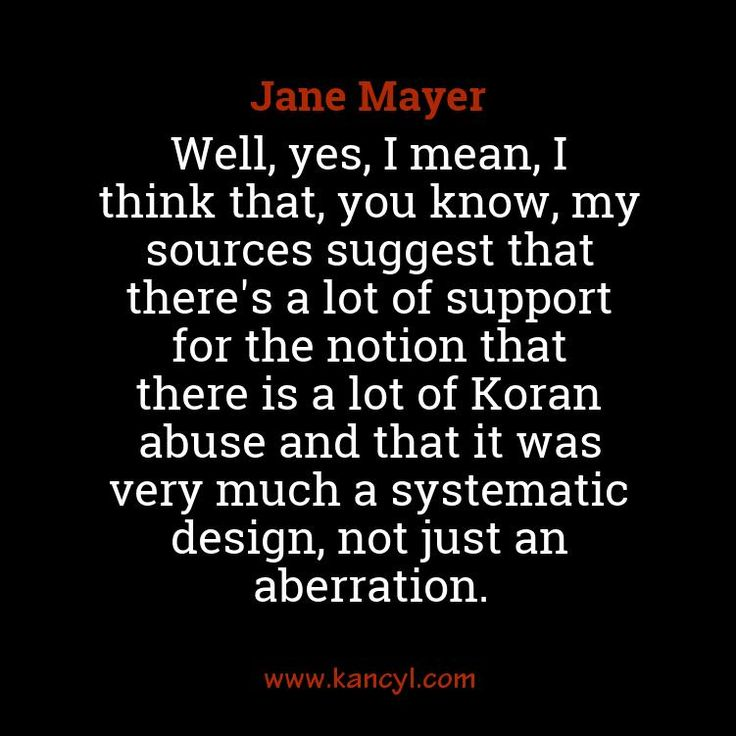 """Well, yes, I mean, I think that, you know, my sources suggest that there's a lot of support for the notion that there is a lot of Koran abuse and that it was very much a systematic design, not just an aberration."", Jane Mayer"