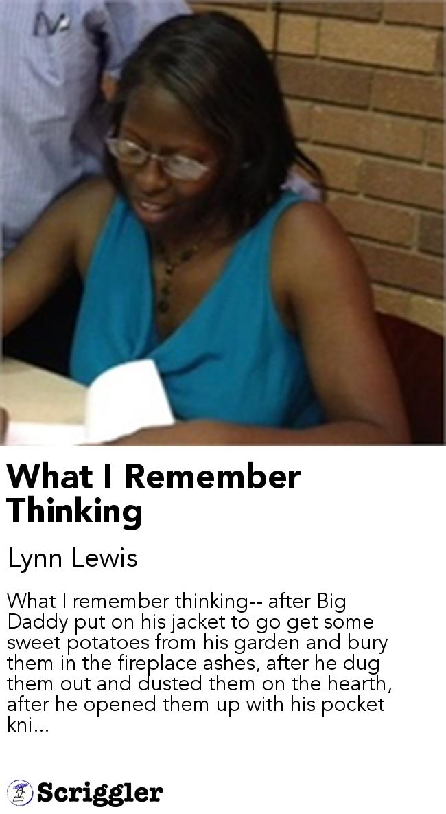 What I Remember Thinking by Lynn Lewis https://scriggler.com/detailPost/story/64833 What I remember thinking-- after Big Daddy put on his jacket to go get some sweet potatoes from his garden and bury them in the fireplace ashes, after he dug them out and dusted them on the hearth, after he opened them up with his pocket kni...