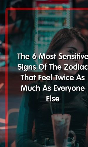 The 6 Most Sensitive Signs Of The Zodiac That Feel Twice As Much As Everyone Else