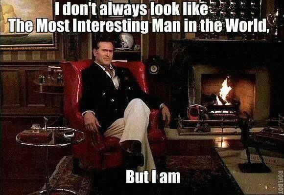 Bruce Campbell- That's right, you are the fucking man!