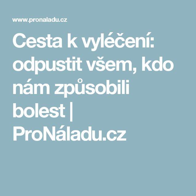 Cesta k vyléčení: odpustit všem, kdo nám způsobili bolest | ProNáladu.cz