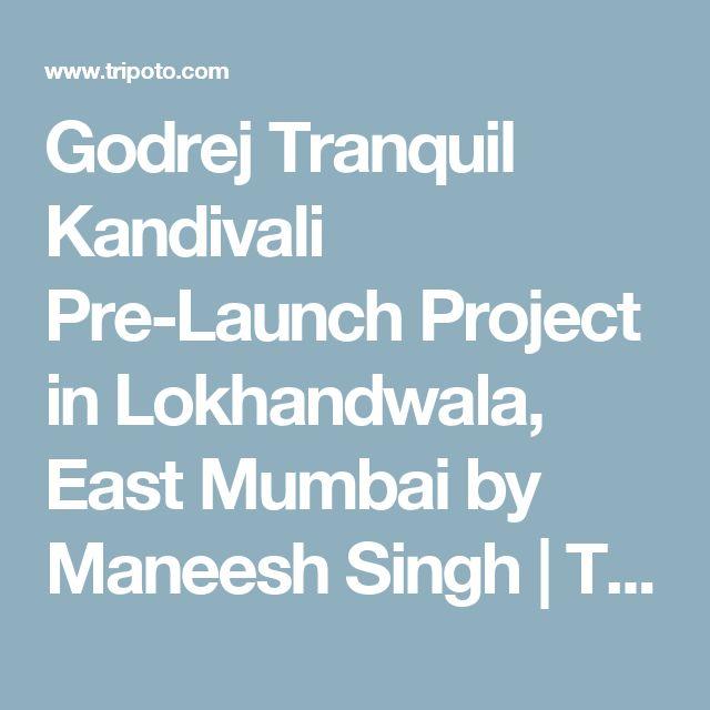 Godrej Tranquil Kandivali Pre-Launch Project in Lokhandwala, East Mumbai by Maneesh Singh   Tripoto
