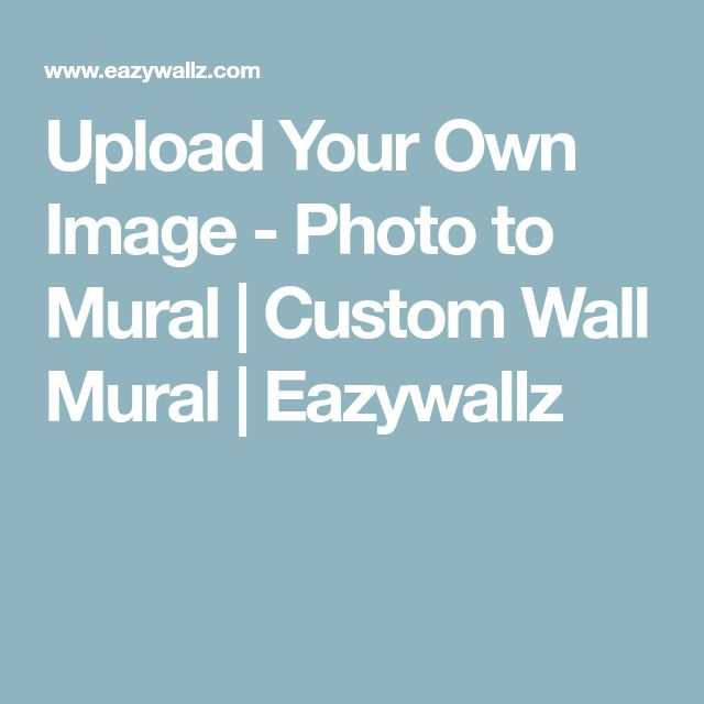 Upload Your Own Image -Photo to Mural | Custom Wall Mural | Eazywallz