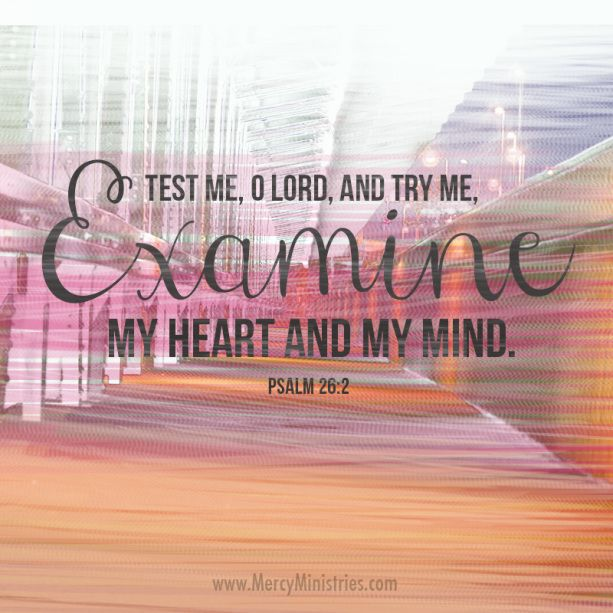Test me, O Lord, and try me. Examine my heart and my mind.  | Mercy Ministries