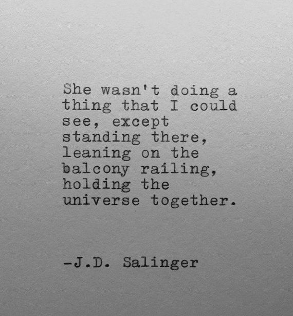 """She wasn't doing a thing that I could see, except standing there ... holding the universe together"" -J.D.Salinger"