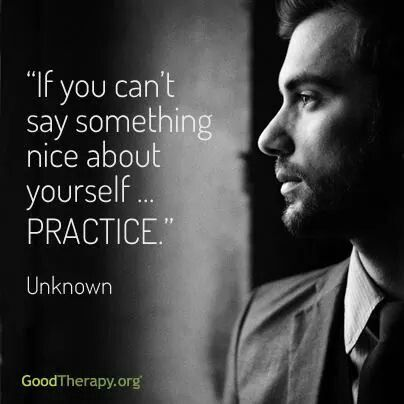 If you can't say something nice about yourself...PRACTICE. ~unknown.