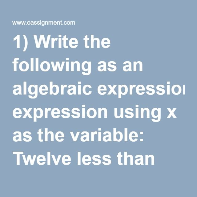 1) Write the following as an algebraic expression using x as the variable: Twelve less than six times a number  2) Write the following as an algebraic expression using x as the variable: The sum of a number and -8  3) Write the following as an algebraic expression using x as the variable: Triple a number subtracted from the number  4) Solve: (–5)2 • (9 – 17)2 ÷ (–10)2  5) Solve: 3(-19 + 4) ÷ -5  6) Solve: –9 + 18 ÷ –3(–6)  7) Identify the variable, constant, and coefficient of the…