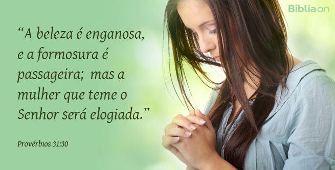 """""""A beleza é enganosa, e a formosura é passageira; mas a mulher que teme o Senhor será elogiada."""" Provérbios 31:30"""