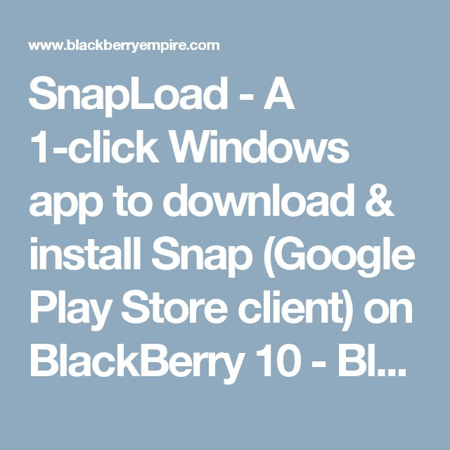 SnapLoad - A 1-click Windows app to download & install Snap (Google Play Store client) on BlackBerry 10 - Blackberry Empire