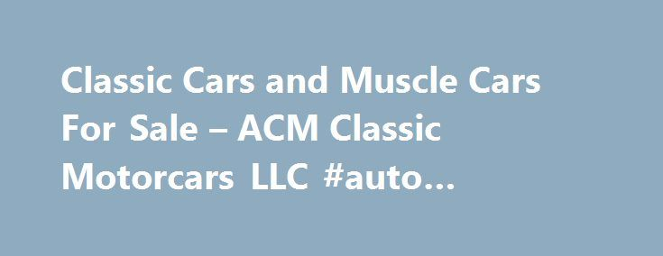 Classic Cars and Muscle Cars For Sale – ACM Classic Motorcars LLC #auto #performance #parts http://autos.remmont.com/classic-cars-and-muscle-cars-for-sale-acm-classic-motorcars-llc-auto-performance-parts/  #cars online # Classic Cars and Muscle Cars For Sale Welcome to ACM CLASSIC MOTORCARS LLC! We pride ourselves on offering an unsurpassed selection of classic cars and muscle cars... Read more >The post Classic Cars and Muscle Cars For Sale – ACM Classic Motorcars LLC #auto #performance…