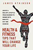 Health And Fitness Tips That Will Change Your Life: Create a healthy lifestyle from beginner to winner with mind-set diet and exercise habits by James Atkinson (Author) #Kindle US #NewRelease #Sports #eBook #ad