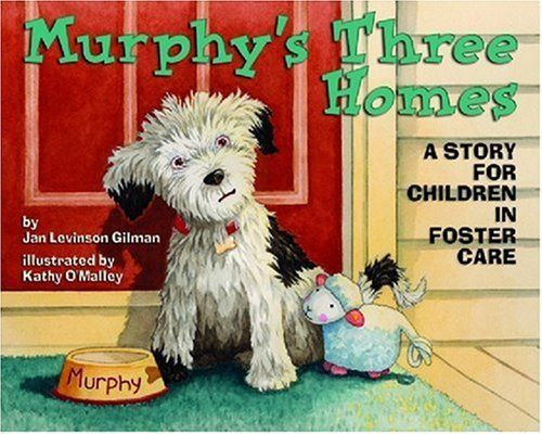 Murphy's Three Homes: A Story for Children in Foster Care by Jan Levinson Gilman. $9.95. Publication: November 1, 2008. Author: Jan Levinson Gilman. Publisher: Magination Press; 1 edition (November 1, 2008). Reading level: Ages 3 and up