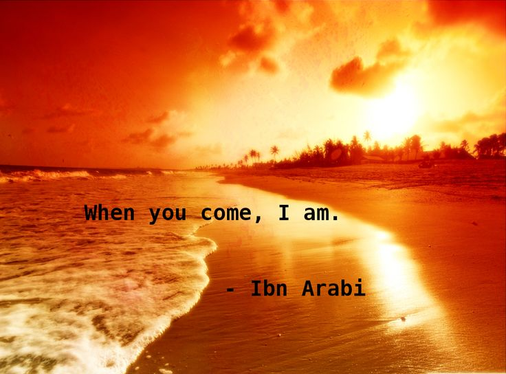 When you come, I am. - Ibn Arabi