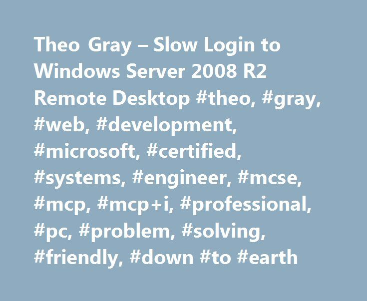 Theo Gray – Slow Login to Windows Server 2008 R2 Remote Desktop #theo, #gray, #web, #development, #microsoft, #certified, #systems, #engineer, #mcse, #mcp, #mcp+i, #professional, #pc, #problem, #solving, #friendly, #down #to #earth http://long-beach.remmont.com/theo-gray-slow-login-to-windows-server-2008-r2-remote-desktop-theo-gray-web-development-microsoft-certified-systems-engineer-mcse-mcp-mcpi-professional-pc-problem-solvi/  # Slow Login to Windows Server 2008 R2 Remote Desktop Having…