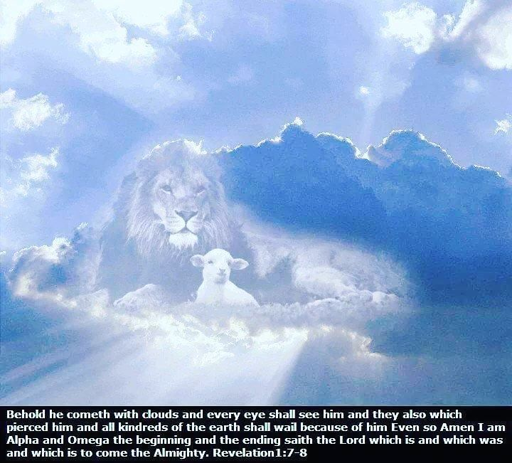 Revelation 1:7-8 King James Version (KJV) 7 Behold he cometh with clouds; and every eye shall see him and they also which pierced him: and all kindreds of the earth shall wail because of him. Even so Amen. 8 I am Alpha and Omega the beginning and the ending saith the Lord which is and which was and which is to come the Almighty.