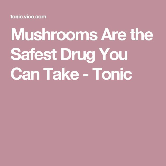 Mushrooms Are the Safest Drug You Can Take - Tonic