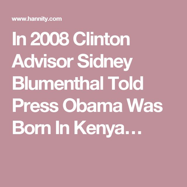In 2008 Clinton Advisor Sidney Blumenthal Told Press Obama Was Born In Kenya…