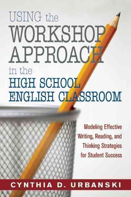 Using the Workshop Approach in the High School English Classroom: Modeling Effective Writing, Reading, and Thinki...