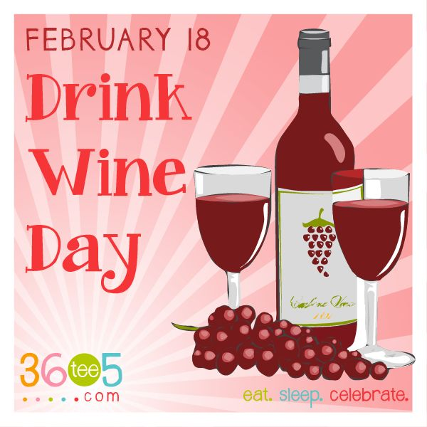 February 18 is National Drink Wine Day....google it,,,,true story....I have to stop at the store now.