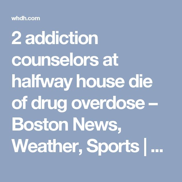 2 addiction counselors at halfway house die of drug overdose – Boston News, Weather, Sports | WHDH 7News