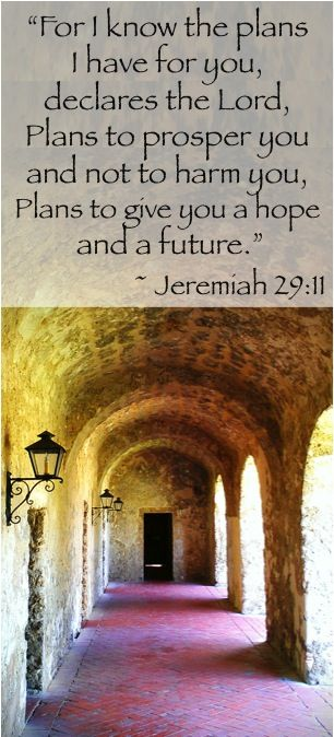"""""""For I know the plans I have for you, declares the Lord, Plans to prosper you and not to harm you, Plans to give you a hope and a future.""""  ~ Jeremiah 29:11"""
