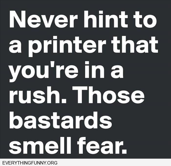 fuuny quote never hint to a printer that you're in a rush. Those bastards smell fear
