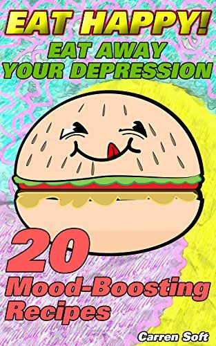 Eat HAPPY: Eat Away Your Depression!  20 Mood-Boosting Recipes by [Soft, Carren]