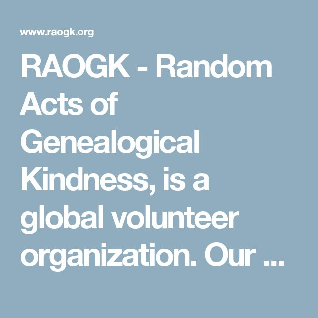 RAOGK - Random Acts of Genealogical Kindness, is a global volunteer organization.  Our volunteers take time to do everything from looking up courthouse records to taking pictures of tombstones. All they ask in return is reimbursement for their expenses (never their time) and a thank you.