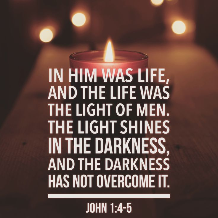 """""""In him was life, and the life was the light of men. The light shines in the darkness, and the darkness has not overcome it."""" John 1:4-5"""