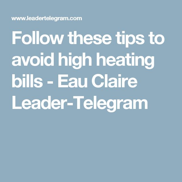Follow These Tips To Avoid High Heating Bills Eau Claire Leader