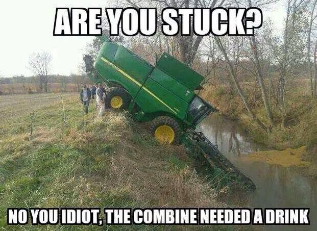Are you stuck? No you idiot. The combine needed a drink.
