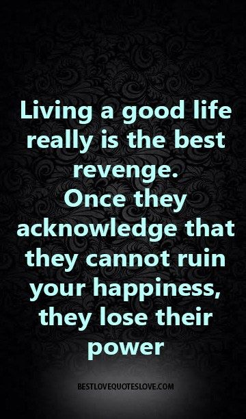 Living a good life really is the best revenge, once they acknowledge that they cannot ruin your happiness, they lose their power