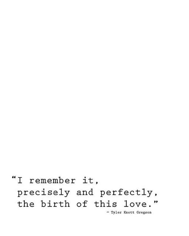 """""""I remember it, precisely and perfectly the birth of this love.""""   — Tyler Knott Gregson"""