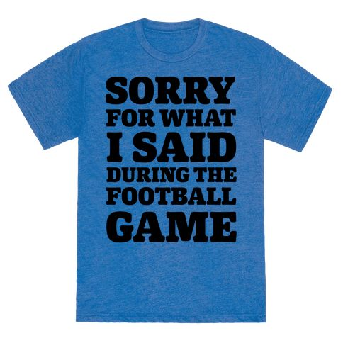 "Sorry For What I Said During The Football Game - This funny football shirt is great for those of us that get a little heated and shouty and loud during our football games, whether we're cheering for our football team or booing the referee. ""Sorry for what I said during the football game."" This funny football t shirts if perfect for fans of football, friday night, beers, drinking, sports, fantasy football, football quotes and football jokes."