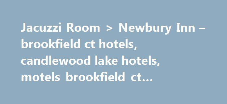 "Jacuzzi Room > Newbury Inn – brookfield ct hotels, candlewood lake hotels, motels brookfield ct #bethany #hospice http://hotel.nef2.com/jacuzzi-room-newbury-inn-brookfield-ct-hotels-candlewood-lake-hotels-motels-brookfield-ct-bethany-hospice/  #hotels with jacuzzi in room # Testimonials "" We have been going to Danbury for years to stay visit friends in New Milford. We passed by the Newbury Inn to see the renovations we had heard from our friends. What a difference! Flat screen televisions…"