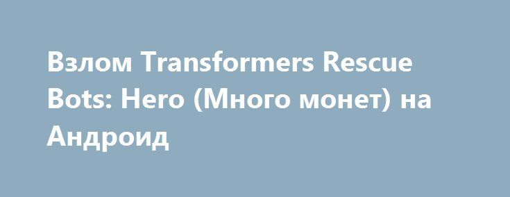 Взлом Transformers Rescue Bots: Hero (Много монет) на Андроид http://androider-vip.ru/games/adventure/1422-vzlom-transformers-rescue-bots-hero-mnogo-monet-na-android.html