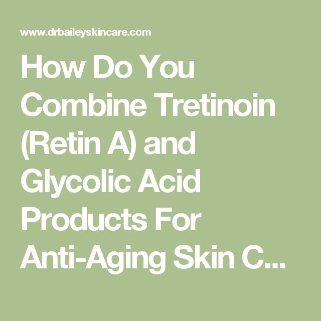 How Do You Combine Tretinoin (Retin A) and Glycolic Acid Products For Anti-Aging Skin Care?