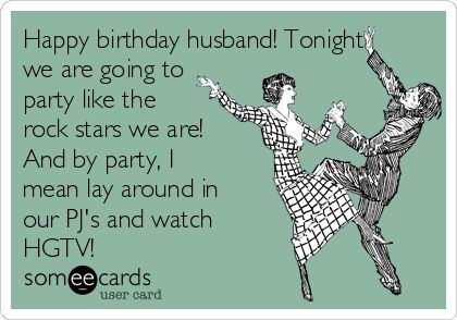 Happy birthday husband! Tonight we are going to party like the rock stars we are! And by party, I mean lay around in our PJ's and watch HGTV!