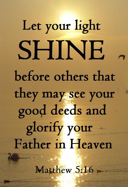Matthew 5:16  King James Version (KJV)  16 Let your light so shine before men, that they may see your good works, and glorify your Father which is in heaven.