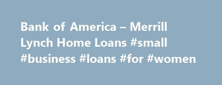 Bank of America – Merrill Lynch Home Loans #small #business #loans #for #women http://loans.remmont.com/bank-of-america-merrill-lynch-home-loans-small-business-loans-for-women/  #interest only loans #Interest-Only Interest-Only Financing Solutions from Merrill Lynch Home Loans TM Interest-only financing is a home financing payment option that offers you the flexibility to control your cash flow by reducing your initial monthly mortgage payments. 1 1 Interest-only mortgages allow you to pay…