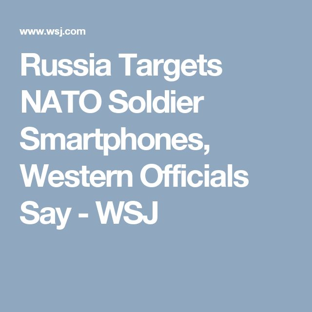 Russia Targets NATO Soldier Smartphones, Western Officials Say - WSJ