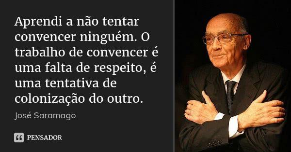 Aprendi a não tentar convencer ninguém. O trabalho de convencer é uma falta de respeito, é uma tentativa de colonização do outro. — José Saramago