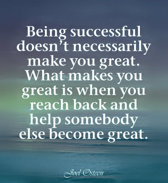 What makes you great is when you reach back and help somebody else become great. ~Joel Osteen quotes