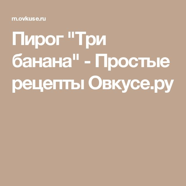 "Пирог ""Три банана"" - Простые рецепты Овкусе.ру"
