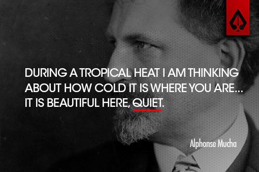 During a tropical heat I am thinking about how cold it is where you are… It is beautiful here, quiet. Alphonse Mucha. Frases de diseño | Citas célebres