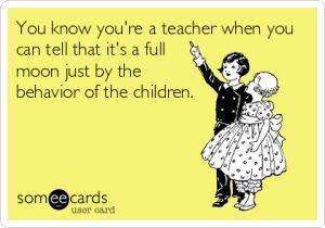 Teachers know when it's a full moon
