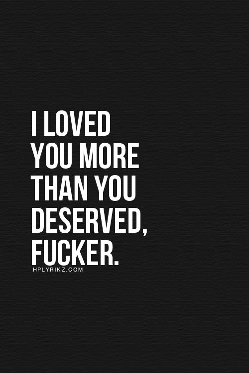 I loved you more than you deserved, fucker.